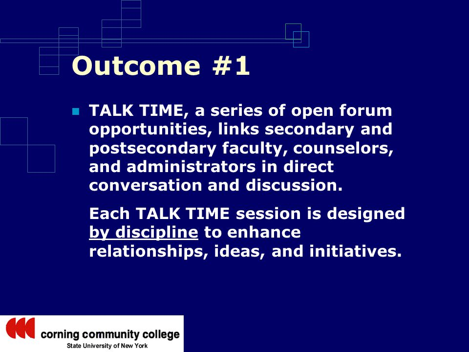Outcome #1 TALK TIME, a series of open forum opportunities, links secondary and postsecondary faculty, counselors, and administrators in direct conversation and discussion.