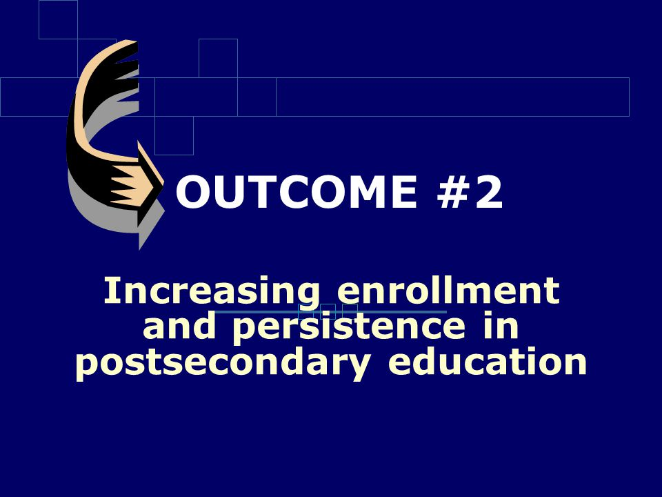 OUTCOME #2 Increasing enrollment and persistence in postsecondary education