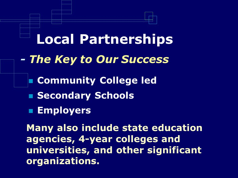 Local Partnerships Community College led Secondary Schools Employers Many also include state education agencies, 4-year colleges and universities, and other significant organizations.
