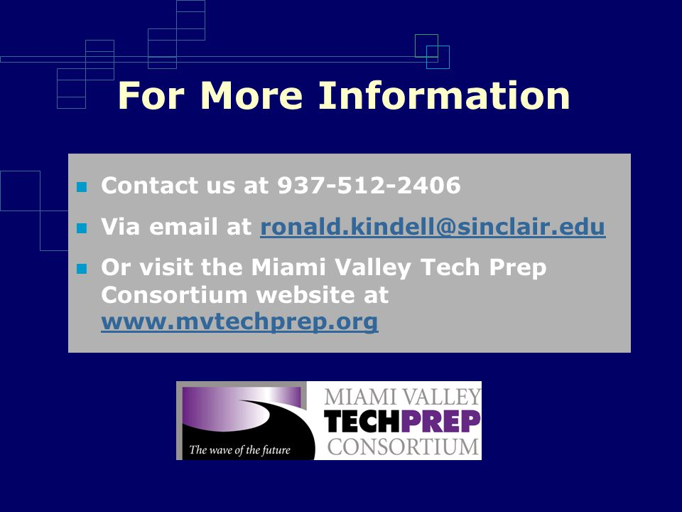 For More Information Contact us at 937-512-2406 Via email at ronald.kindell@sinclair.eduronald.kindell@sinclair.edu Or visit the Miami Valley Tech Prep Consortium website at www.mvtechprep.org www.mvtechprep.org