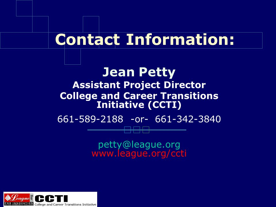 Contact Information: Jean Petty Assistant Project Director College and Career Transitions Initiative (CCTI) 661-589-2188 -or- 661-342-3840 petty@league.org www.league.org/ccti