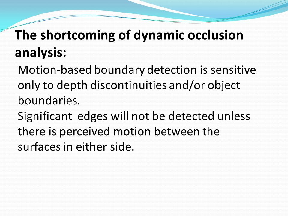 The shortcoming of dynamic occlusion analysis: Motion-based boundary detection is sensitive only to depth discontinuities and/or object boundaries. Si