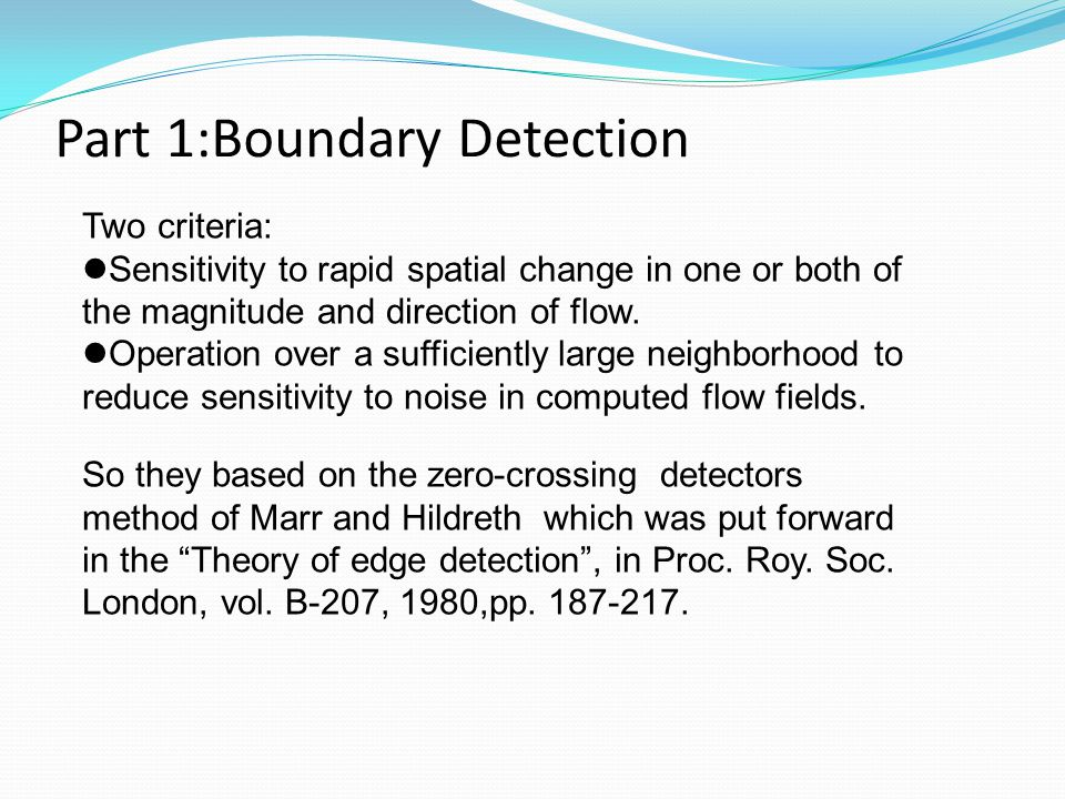 Part 1:Boundary Detection Two criteria: Sensitivity to rapid spatial change in one or both of the magnitude and direction of flow. Operation over a su