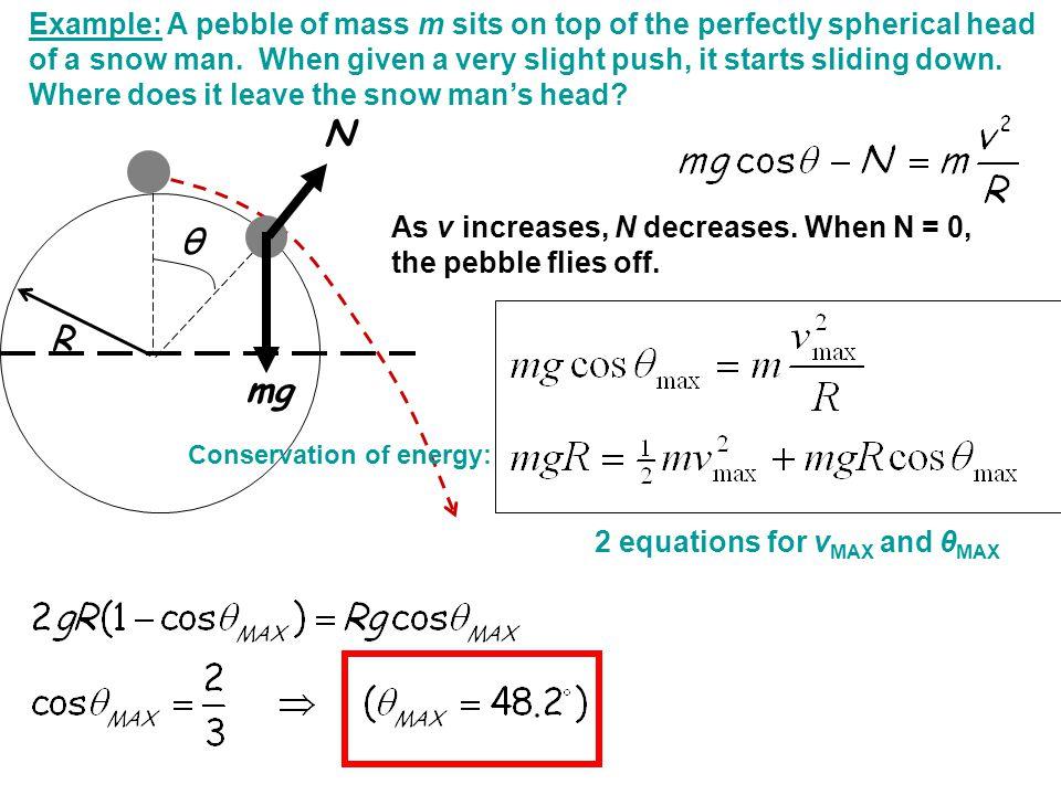 θ N mg As v increases, N decreases. When N = 0, the pebble flies off. R Example: A pebble of mass m sits on top of the perfectly spherical head of a s