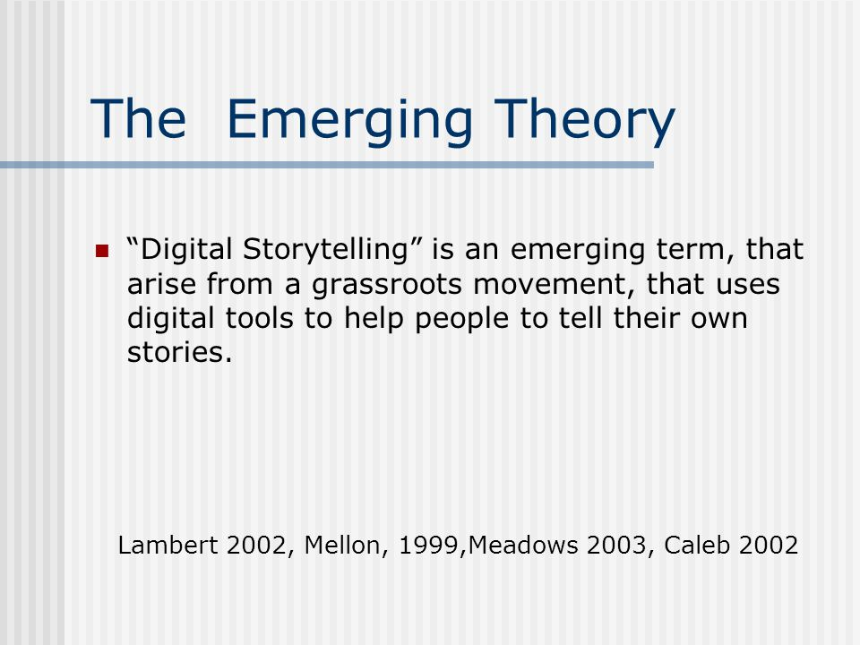 The Emerging Theory Digital Storytelling is an emerging term, that arise from a grassroots movement, that uses digital tools to help people to tell their own stories.