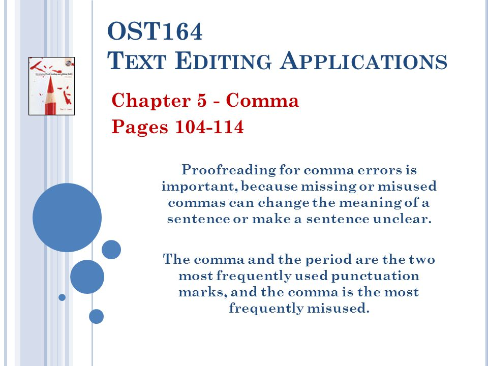 OST164 T EXT E DITING A PPLICATIONS Chapter 5 - Comma Pages 104-114 Proofreading for comma errors is important, because missing or misused commas can change the meaning of a sentence or make a sentence unclear.