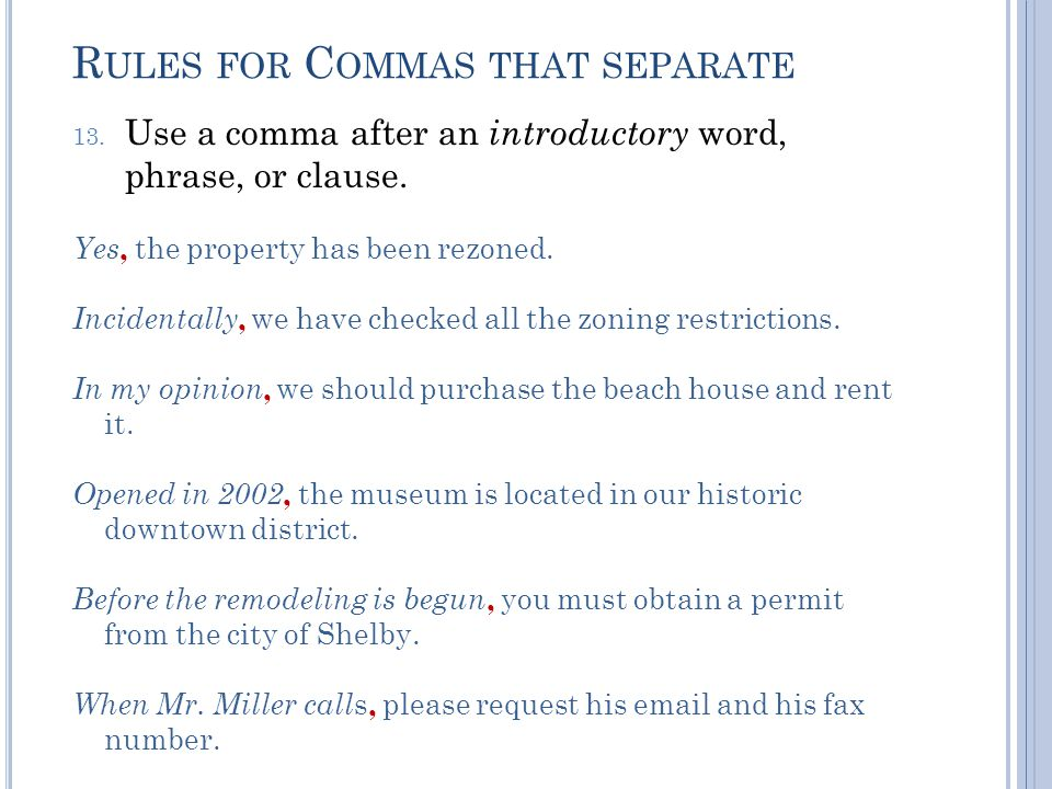 R ULES FOR C OMMAS THAT SEPARATE 13. Use a comma after an introductory word, phrase, or clause.