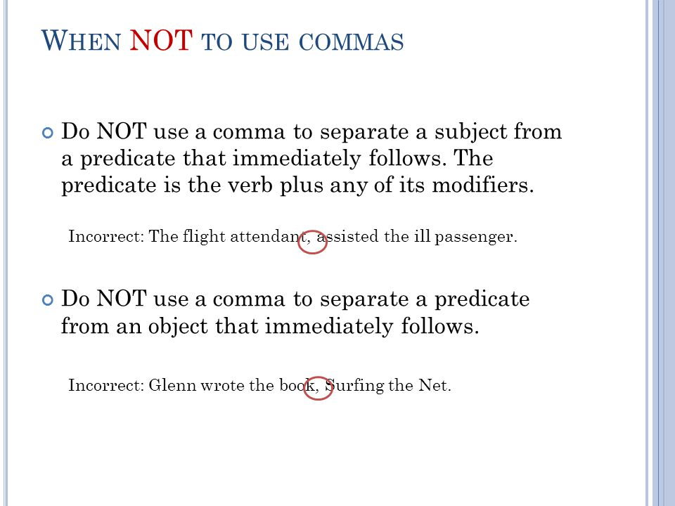 W HEN NOT TO USE COMMAS Do NOT use a comma to separate a subject from a predicate that immediately follows.