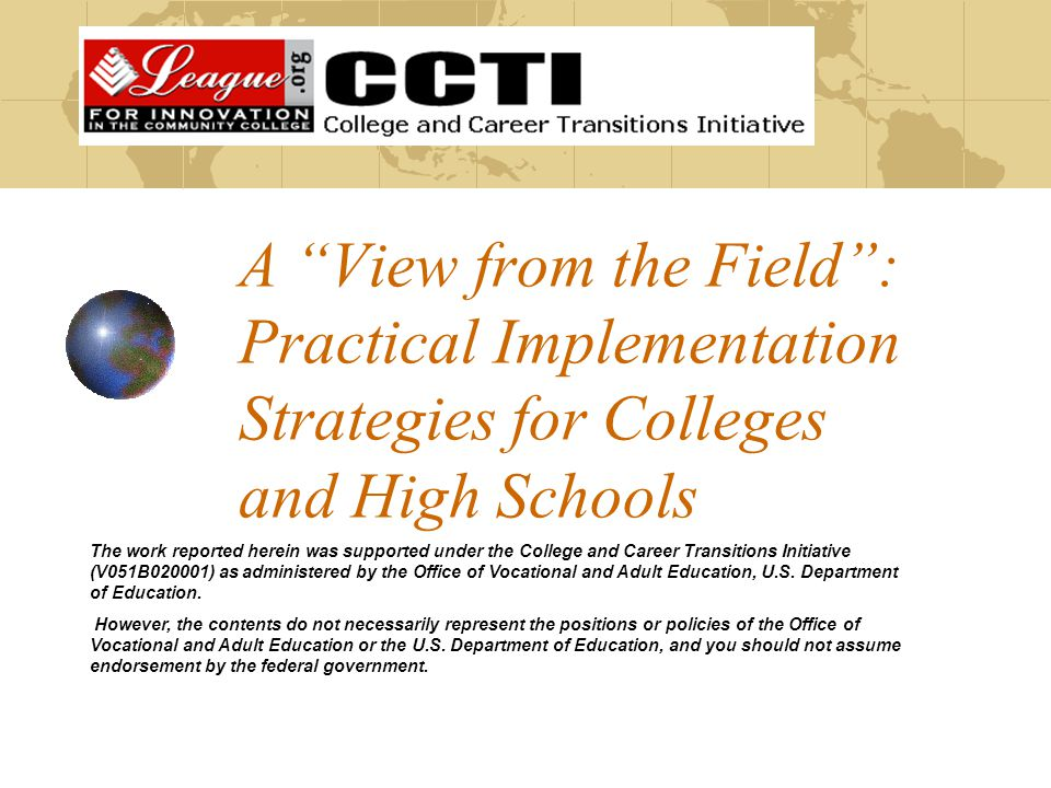 A View from the Field : Practical Implementation Strategies for Colleges and High Schools The work reported herein was supported under the College and Career Transitions Initiative (V051B020001) as administered by the Office of Vocational and Adult Education, U.S.