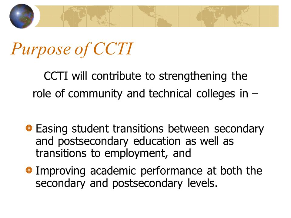 CCTI Outcomes OUTCOME #1 Reducing the need for remediation of students entering postsecondary education OUTCOME #2 Increasing enrollment and persistence in postsecondary education OUTCOME #3 Improving academic and skill achievement at secondary and postsecondary levels OUTCOME #4 Increasing the number of postsecondary degrees, certificates, and licensures OUTCOME #5 Improving entry into employment and/or further education