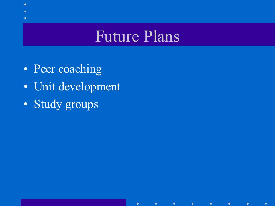 Future Plans Peer coaching Unit development Study groups