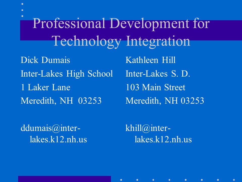 Professional Development for Technology Integration Dick Dumais Inter-Lakes High School 1 Laker Lane Meredith, NH 03253 ddumais@inter- lakes.k12.nh.us Kathleen Hill Inter-Lakes S.