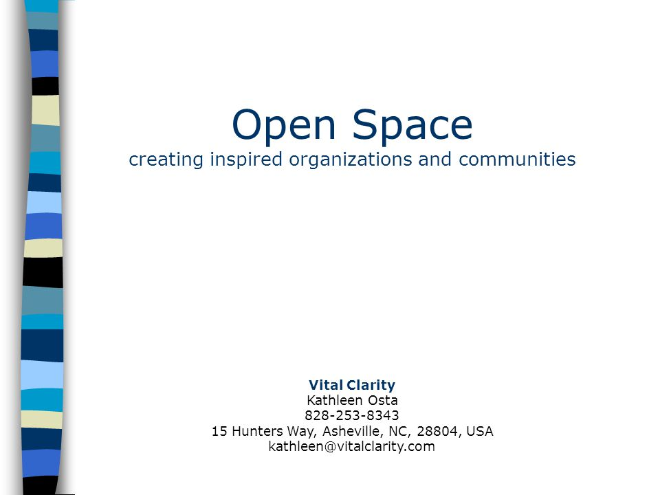 Open Space creating inspired organizations and communities Vital Clarity Kathleen Osta 828-253-8343 15 Hunters Way, Asheville, NC, 28804, USA kathleen@vitalclarity.com