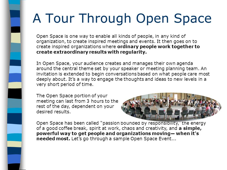 A Tour Through Open Space Open Space is one way to enable all kinds of people, in any kind of organization, to create inspired meetings and events.