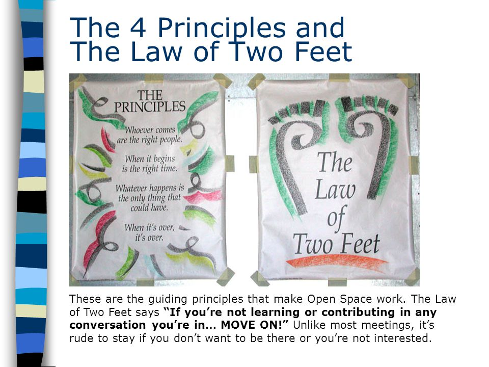 The 4 Principles and The Law of Two Feet These are the guiding principles that make Open Space work.