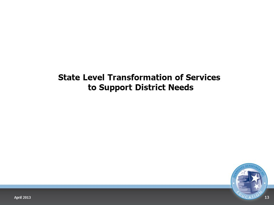 State Level Transformation of Services to Support District Needs April 2013 13
