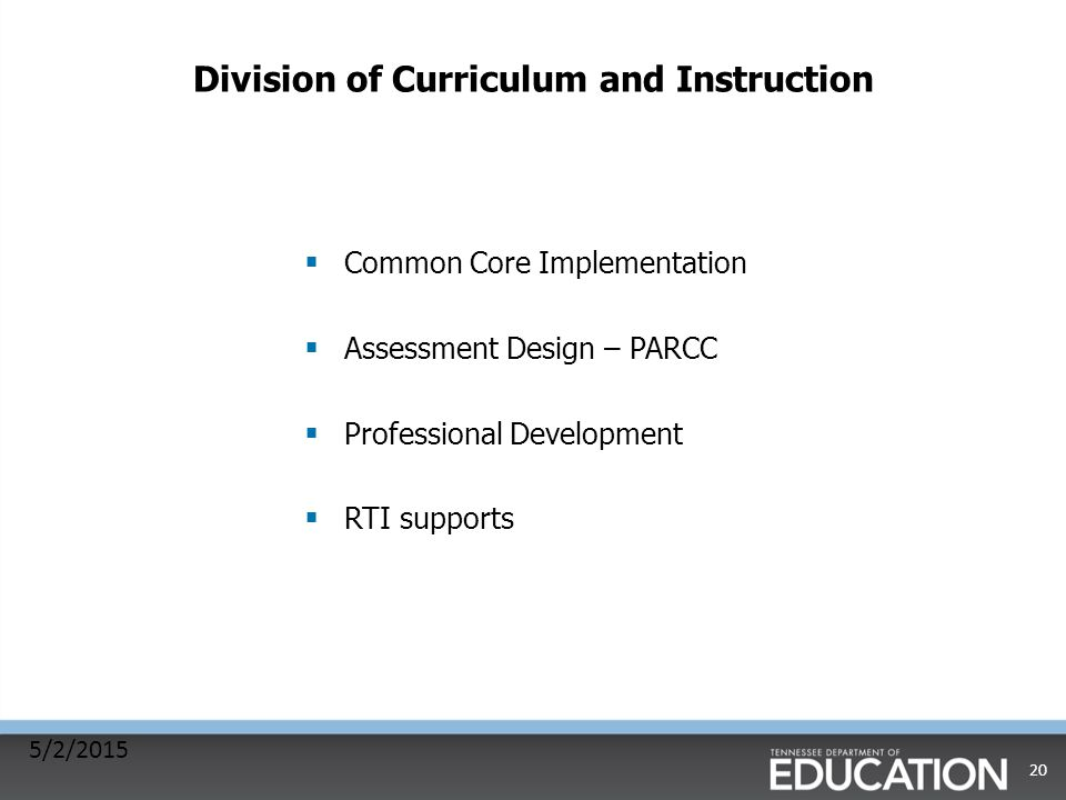 Division of Curriculum and Instruction  Common Core Implementation  Assessment Design – PARCC  Professional Development  RTI supports 5/2/2015 20