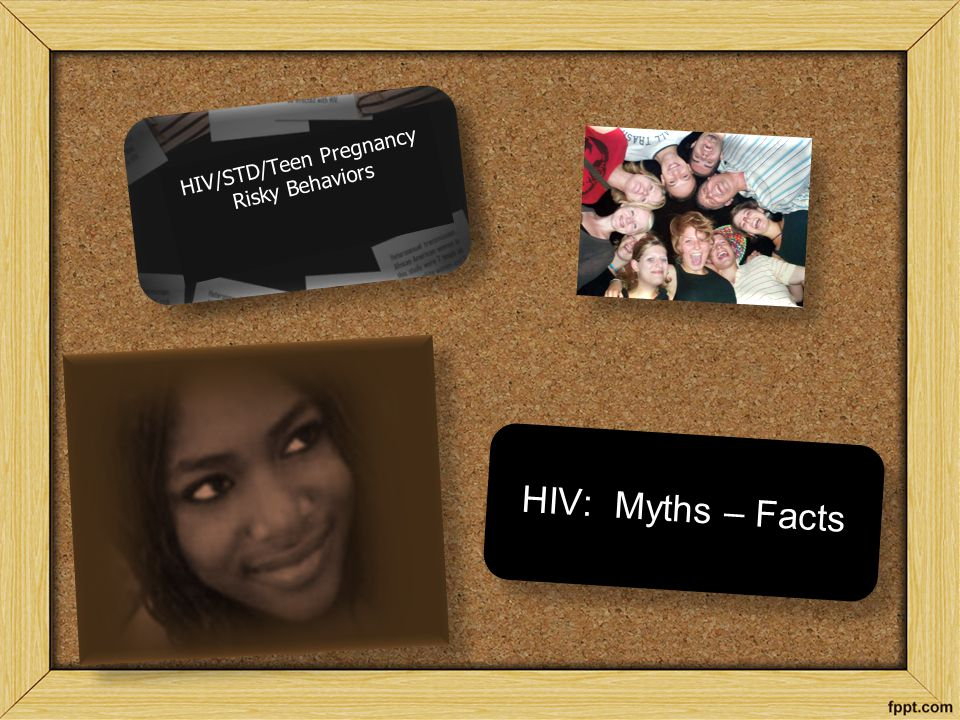 HIV/STD/Teen Pregnancy Risky Behaviors HIV/STD/Teen Pregnancy Risky Behaviors HIV: Myths – Facts