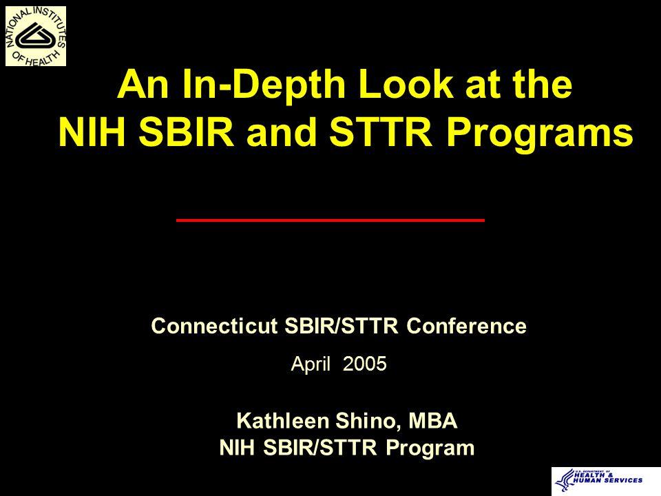 Kathleen Shino, MBA NIH SBIR/STTR Program An In-Depth Look at the NIH SBIR and STTR Programs Connecticut SBIR/STTR Conference April 2005