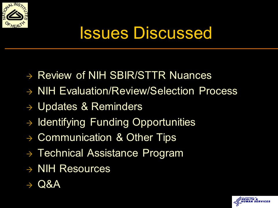 Issues Discussed  Review of NIH SBIR/STTR Nuances  NIH Evaluation/Review/Selection Process  Updates & Reminders  Identifying Funding Opportunities  Communication & Other Tips  Technical Assistance Program  NIH Resources  Q&A