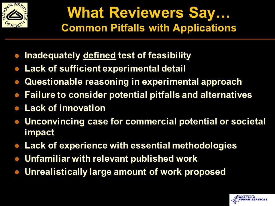 NIH Allows Amended Applications l Two amended applications allowed l Generally half of the reviewers are new l Request for change of reviewers must be supported An opportunity to revise and improve your application