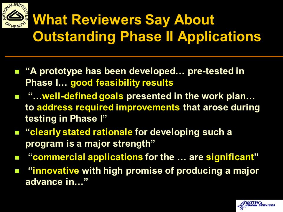 What Reviewers Say About Outstanding Phase II Applications principals … highly experienced in their respective roles detailed Ph I Final Report was included Ph I effort was substantial and addressed reservations of the Ph I review solidly …product promises to fill a long-felt need in neuroscience and in the larger community … resources are outstanding limitations of the project have been realistically addressed
