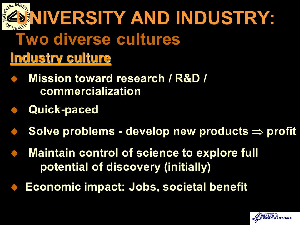UNIVERSITY AND INDUSTRY: Two diverse cultures University culture u Research, discover, educate and train future workforce u Pace is slower - aligned to academic cycle u Mission = basic and applied research u Technology transfer activities are companion to applied research mission u Fertile ground for economic development
