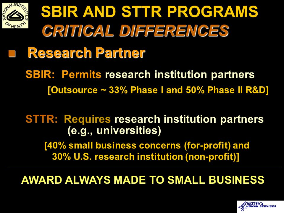 CRITICAL DIFFERENCES SBIR AND STTR PROGRAMS CRITICAL DIFFERENCES Research Partner Research Partner SBIR: Permits research institution partners [Outsource ~ 33% Phase I and 50% Phase II R&D] STTR: Requires research institution partners (e.g., universities) [40% small business concerns (for-profit) and 30% U.S.