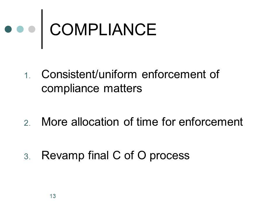 13 COMPLIANCE 1. Consistent/uniform enforcement of compliance matters 2.