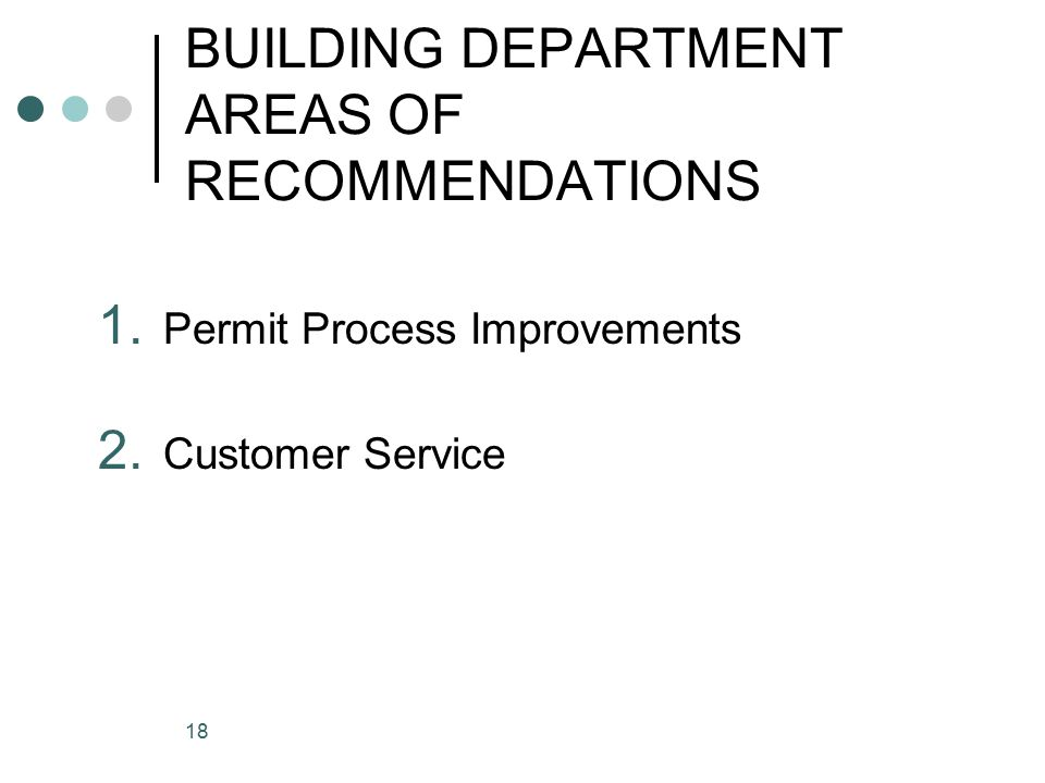 18 BUILDING DEPARTMENT AREAS OF RECOMMENDATIONS 1. Permit Process Improvements 2. Customer Service