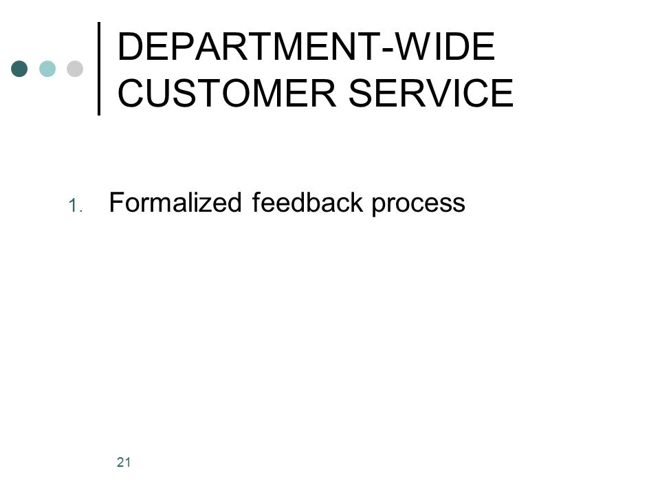 21 DEPARTMENT-WIDE CUSTOMER SERVICE 1. Formalized feedback process