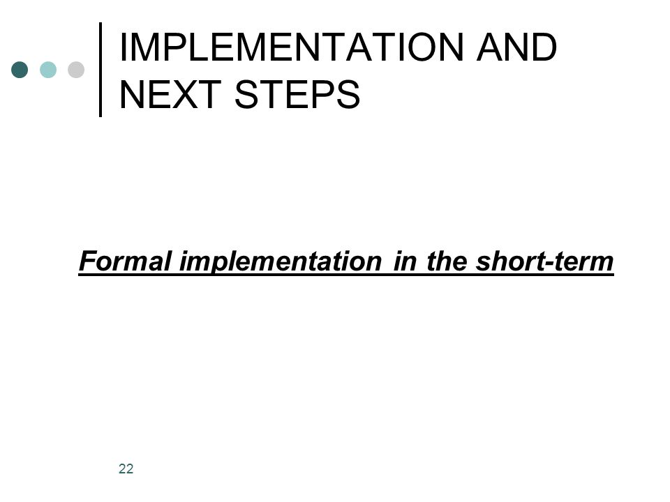 22 IMPLEMENTATION AND NEXT STEPS Formal implementation in the short-term