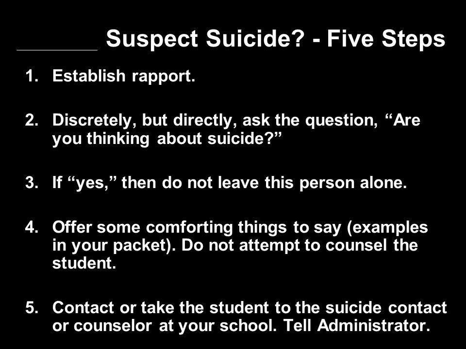 "Suspect Suicide? - Five Steps 1. Establish rapport. 2. Discretely, but directly, ask the question, ""Are you thinking about suicide?"" 3. If ""yes,"" then"