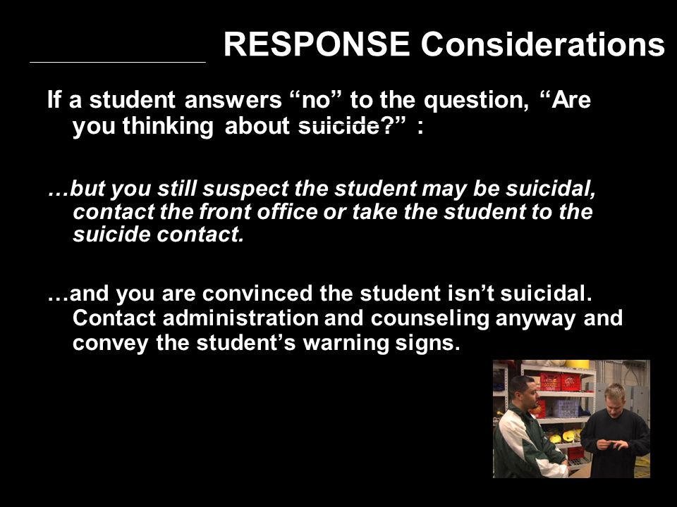 "If a student answers ""no"" to the question, ""Are you thinking about suicide?"" : …but you still suspect the student may be suicidal, contact the front o"