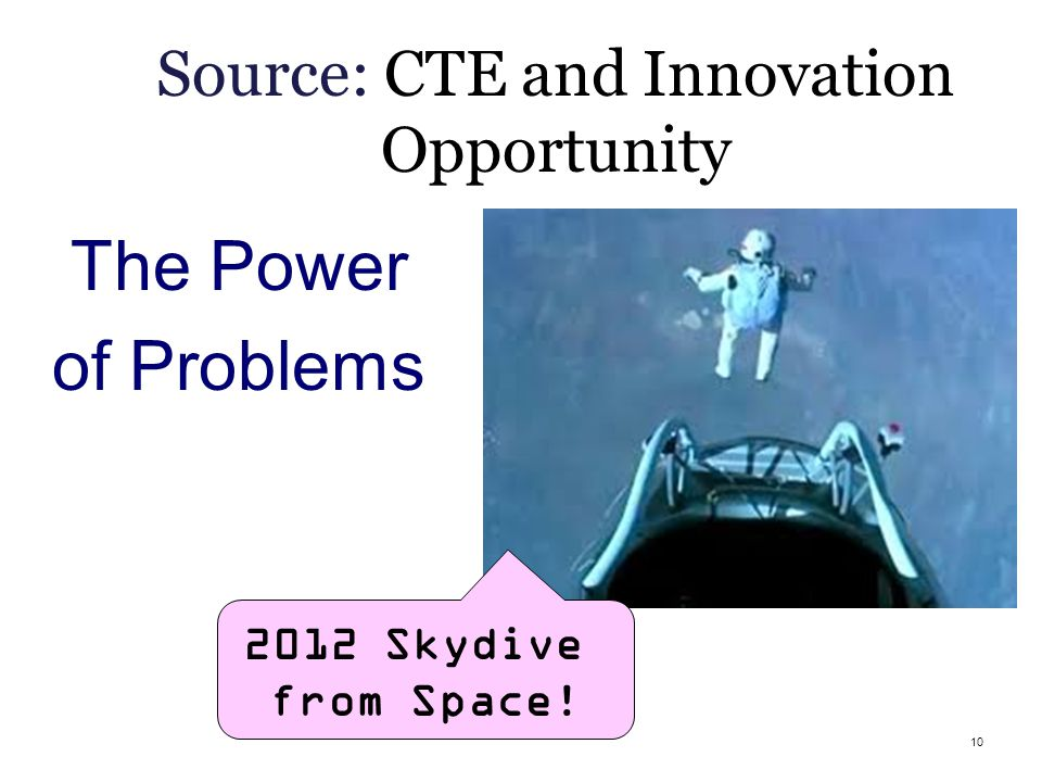 10 Source: CTE and Innovation Opportunity The Power of Problems 2012 Skydive from Space!