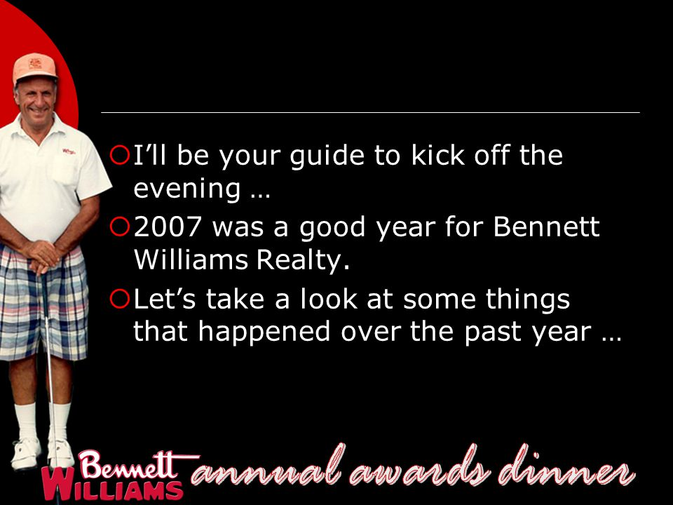  I'll be your guide to kick off the evening …  2007 was a good year for Bennett Williams Realty.