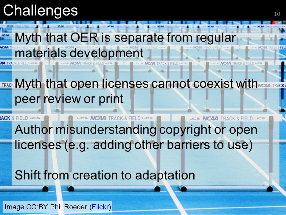 Image CC:BY Phil Roeder (Flickr)Flickr Challenges 10 Myth that OER is separate from regular materials development Myth that open licenses cannot coexist with peer review or print Author misunderstanding copyright or open licenses (e.g.