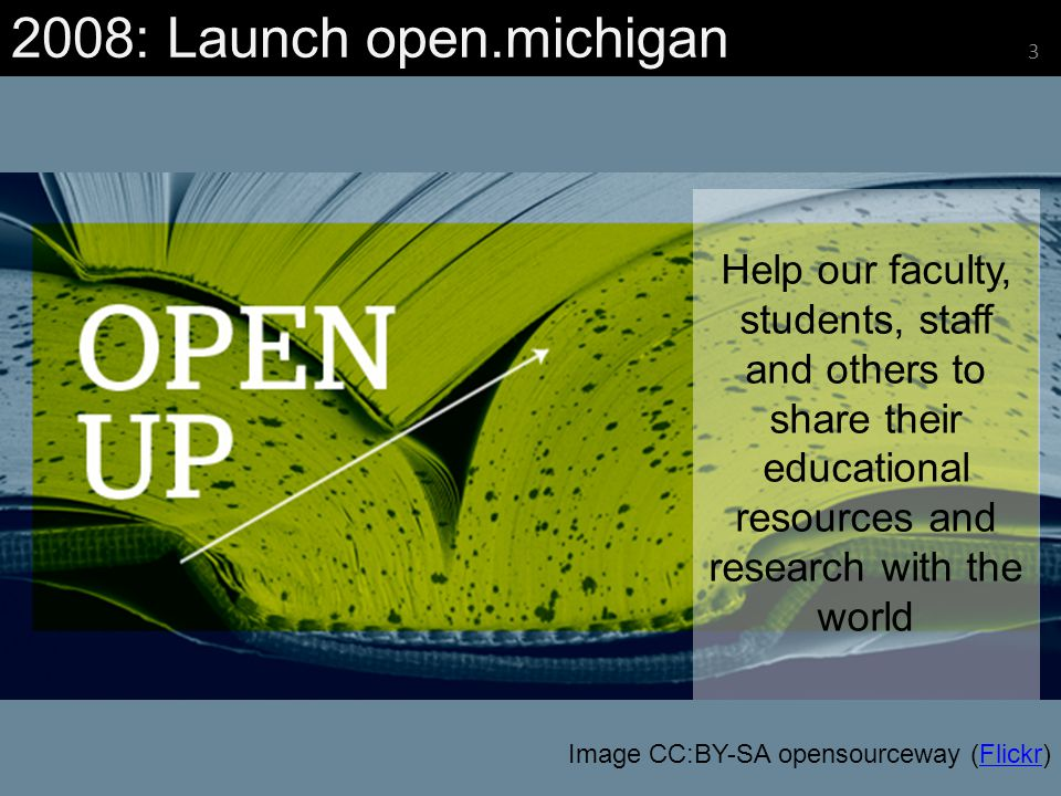 Help our faculty, students, staff and others to share their educational resources and research with the world 2008: Launch open.michigan 3 Image CC:BY