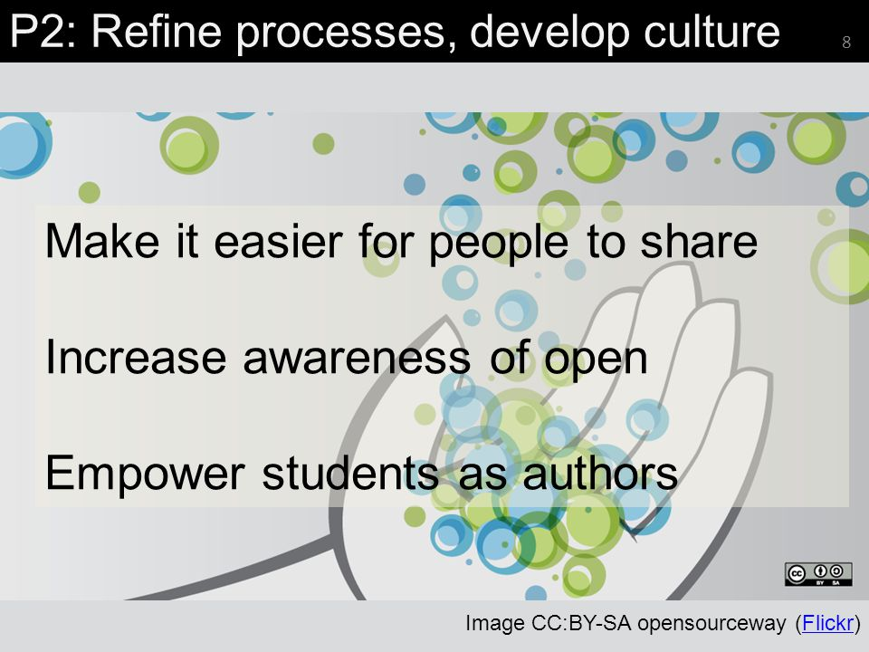 P2: Refine processes, develop culture 8 Image CC:BY-SA opensourceway (Flickr)Flickr Make it easier for people to share Increase awareness of open Empo