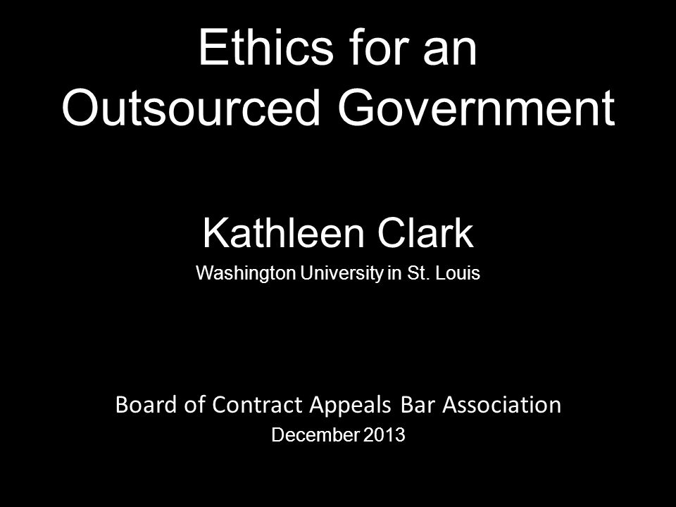 Ethics for an Outsourced Government Kathleen Clark Washington University in St.