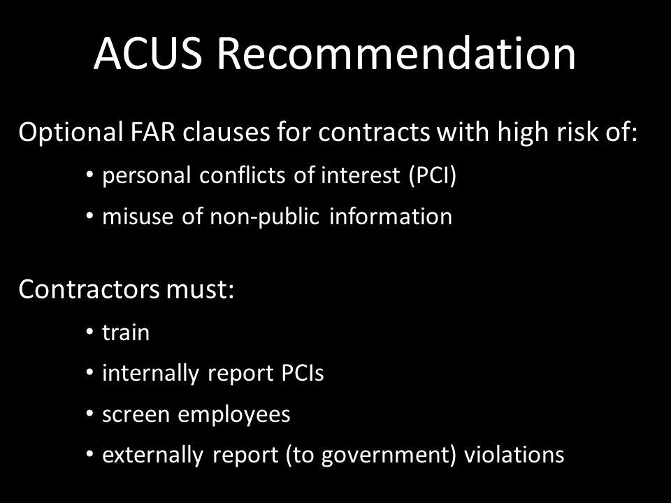ACUS Recommendation Optional FAR clauses for contracts with high risk of: personal conflicts of interest (PCI) misuse of non-public information Contractors must: train internally report PCIs screen employees externally report (to government) violations
