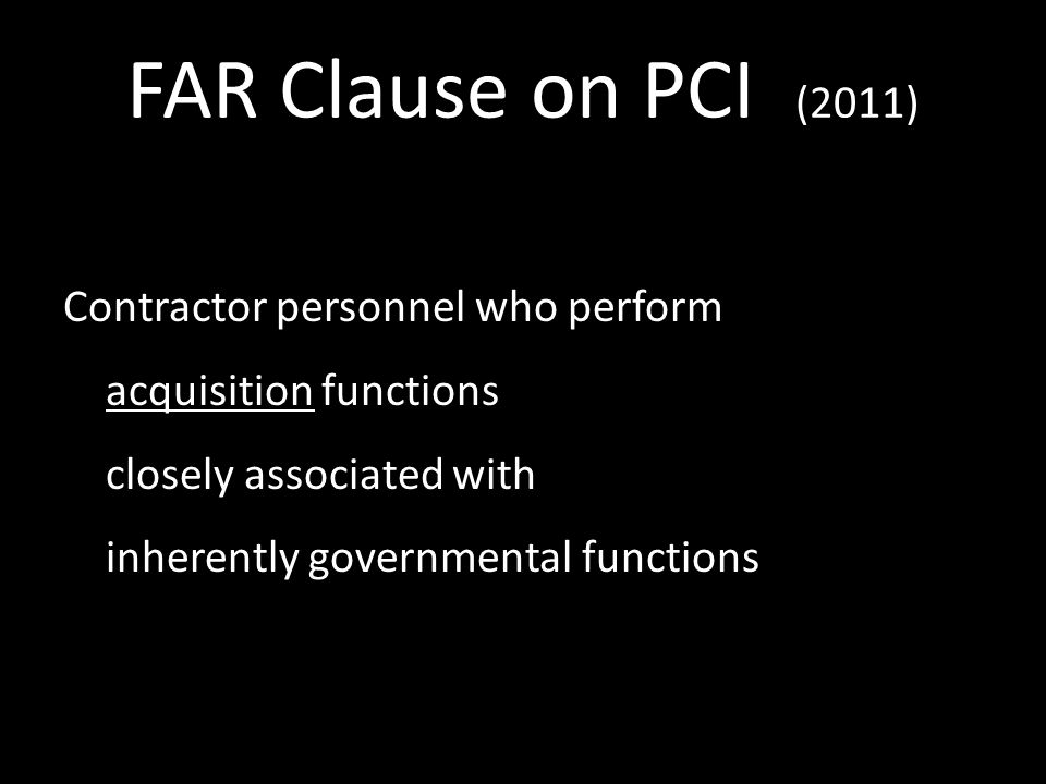 FAR Clause on PCI (2011) Contractor personnel who perform acquisition functions closely associated with inherently governmental functions 15