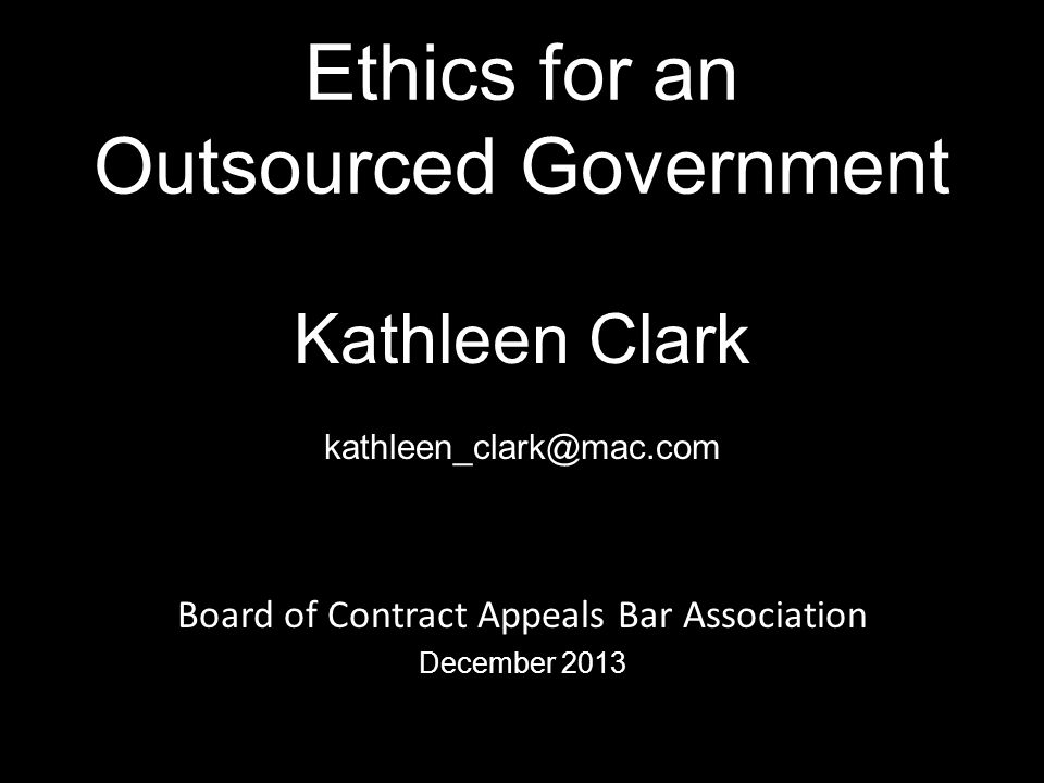 Ethics for an Outsourced Government Kathleen Clark kathleen_clark@mac.com Board of Contract Appeals Bar Association December 2013 18