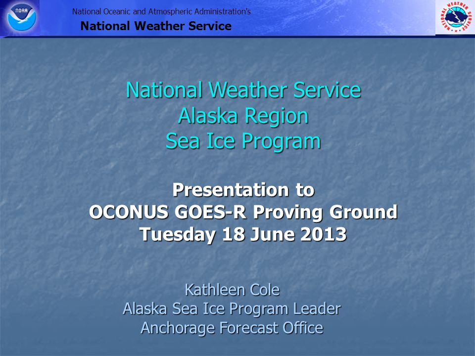 National Oceanic and Atmospheric Administration s National Weather Service Kathleen Cole Alaska Sea Ice Program Leader Anchorage Forecast Office National Weather Service Alaska Region Sea Ice Program Presentation to OCONUS GOES-R Proving Ground Tuesday 18 June 2013