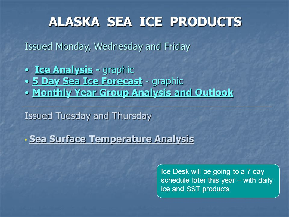 ALASKA SEA ICE PRODUCTS Issued Monday, Wednesday and Friday Ice Analysis - graphic Ice Analysis - graphic 5 Day Sea Ice Forecast - graphic 5 Day Sea Ice Forecast - graphic Monthly Year Group Analysis and Outlook Monthly Year Group Analysis and Outlook Issued Tuesday and Thursday Sea Surface Temperature Analysis Ice Desk will be going to a 7 day schedule later this year – with daily ice and SST products