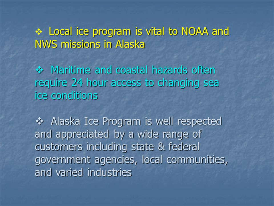 Alaska Sea Ice Customers Native Corporations Native Corporations Fishing Fleets Fishing Fleets Oil Industry Oil Industry Shipping Shipping Transportation Transportation Tourism Tourism US Coast Guard US Coast Guard NWS Forecasters NWS Forecasters Homeland Security Homeland Security State of Alaska State of Alaska AK Fish & Wildlife AK Fish & Wildlife Universities Universities Other Ice Agencies Other Ice Agencies Government Agencies Government Agencies Most customers are really partners…sharing information and data (photo – Cook Inlet March 2007 from industry survey flight