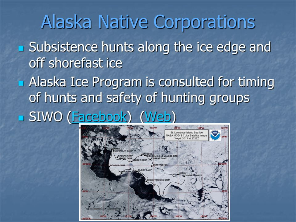 Alaska Native Corporations Subsistence hunts along the ice edge and off shorefast ice Subsistence hunts along the ice edge and off shorefast ice Alaska Ice Program is consulted for timing of hunts and safety of hunting groups Alaska Ice Program is consulted for timing of hunts and safety of hunting groups SIWO (Facebook) (Web) SIWO (Facebook) (Web)FacebookWebFacebookWeb