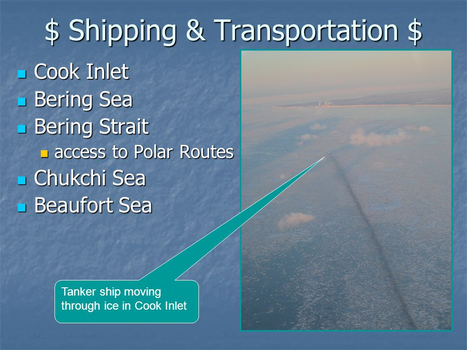 $ Shipping & Transportation $ Cook Inlet Cook Inlet Bering Sea Bering Sea Bering Strait Bering Strait access to Polar Routes access to Polar Routes Chukchi Sea Chukchi Sea Beaufort Sea Beaufort Sea Tanker ship moving through ice in Cook Inlet