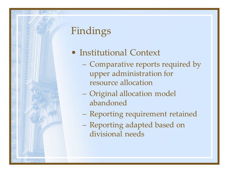 Findings Institutional Context –Comparative reports required by upper administration for resource allocation –Original allocation model abandoned –Reporting requirement retained –Reporting adapted based on divisional needs