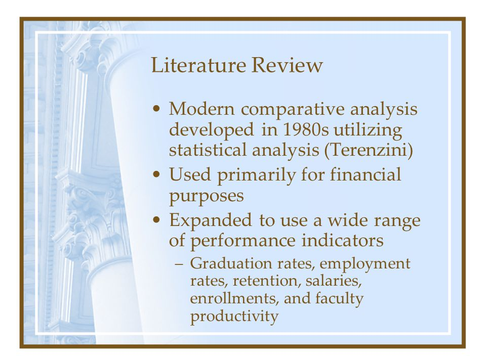 Literature Review Modern comparative analysis developed in 1980s utilizing statistical analysis (Terenzini) Used primarily for financial purposes Expanded to use a wide range of performance indicators –Graduation rates, employment rates, retention, salaries, enrollments, and faculty productivity